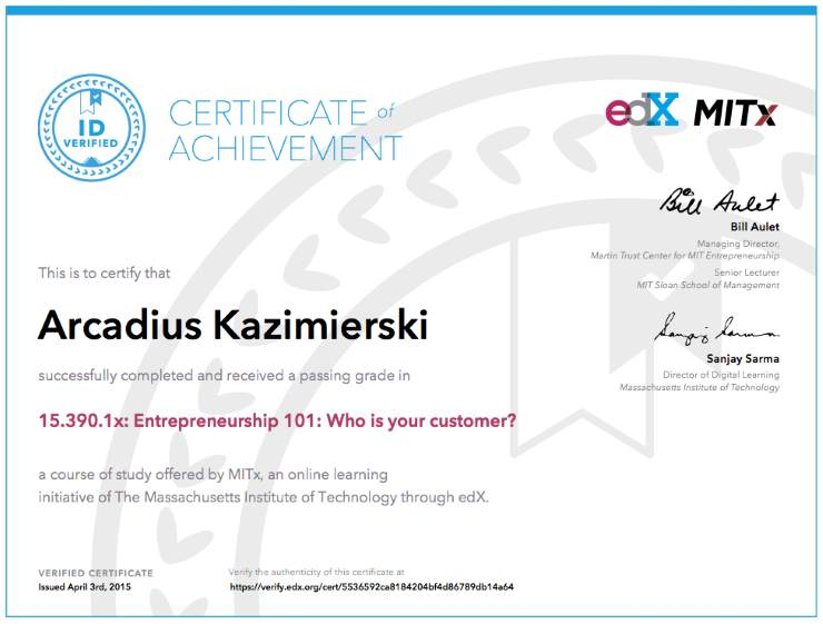 This is to certify that Arcadius Kazimierski successfully completed and received a passing grade in 15.390.1x: Entrepreneurship 101: Who is your customer? - a course of study offered by MITx, an online learning initiative of The Massachusetts Institute of Technology through edX.
